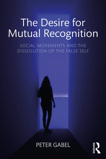 The Desire for Mutual Recognition Social Movements and the Dissolution of the False Self book cover