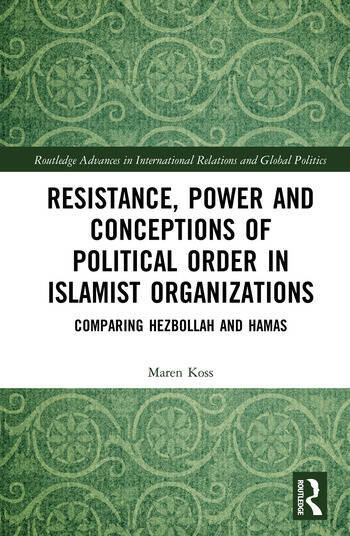 Resistance, Power and Conceptions of Political Order in Islamist Organizations Comparing Hezbollah and Hamas book cover