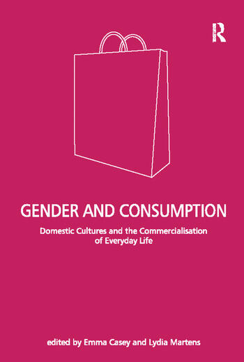 Gender and Consumption Domestic Cultures and the Commercialisation of Everyday Life book cover