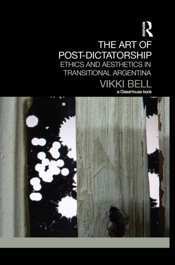 The Art of Post-Dictatorship Ethics and Aesthetics in Transitional Argentina book cover
