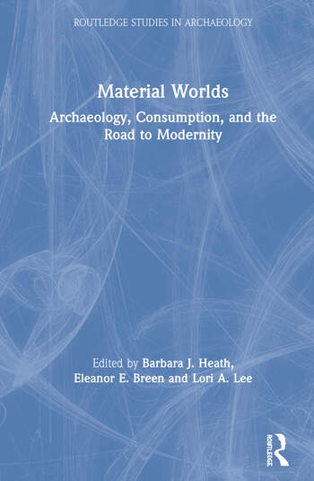 Material Worlds Archaeology, Consumption, and the Road to Modernity book cover