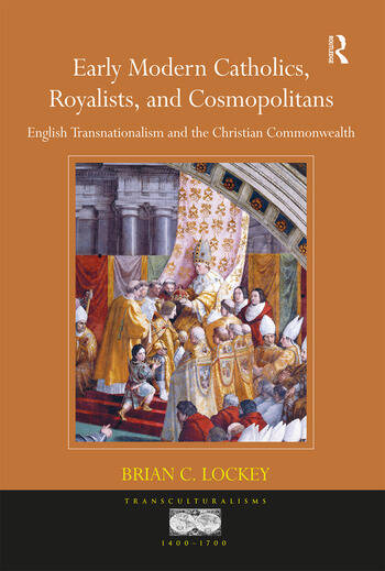 Early Modern Catholics, Royalists, and Cosmopolitans English Transnationalism and the Christian Commonwealth book cover