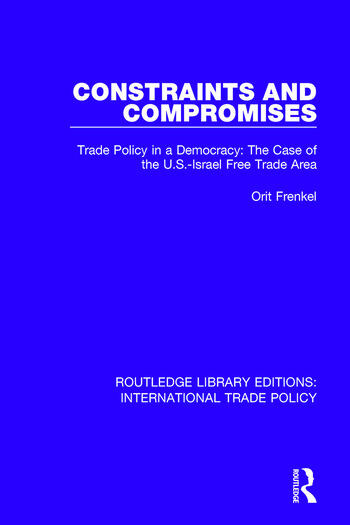Constraints and Compromises Trade Policy in a Democracy: The Case of the U.S.-Israel Free Trade Area book cover