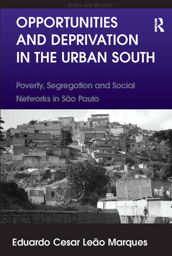 Opportunities and Deprivation in the Urban South Poverty, Segregation and Social Networks in São Paulo book cover