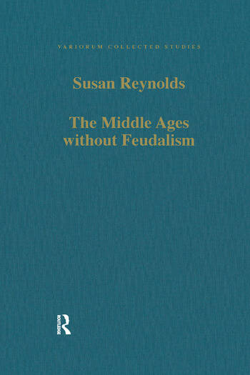 The Middle Ages without Feudalism Essays in Criticism and Comparison on the Medieval West book cover