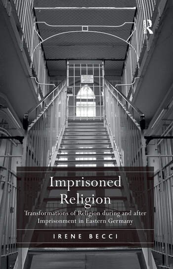 Imprisoned Religion Transformations of Religion during and after Imprisonment in Eastern Germany book cover