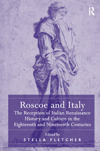 Roscoe and Italy The Reception of Italian Renaissance History and Culture in the Eighteenth and Nineteenth Centuries book cover