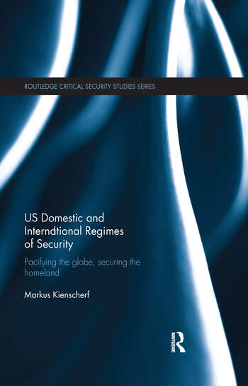 US Domestic and International Regimes of Security Pacifying the Globe, Securing the Homeland book cover