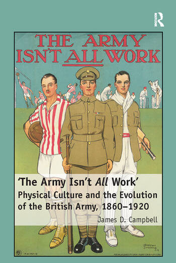 'The Army Isn't All Work' Physical Culture and the Evolution of the British Army, 1860–1920 book cover
