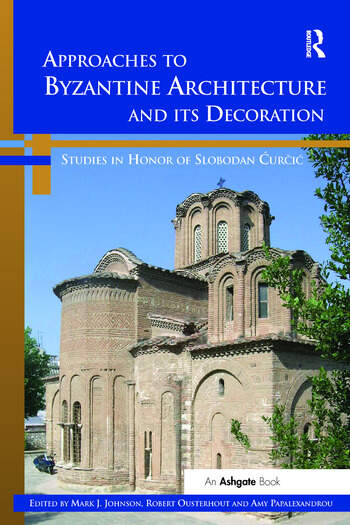 Approaches to Byzantine Architecture and its Decoration Studies in Honor of Slobodan Curcic book cover