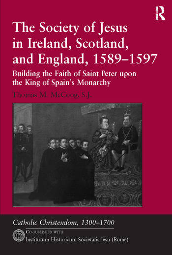 The Society of Jesus in Ireland, Scotland, and England, 1589–1597 Building the Faith of Saint Peter upon the King of Spain's Monarchy book cover