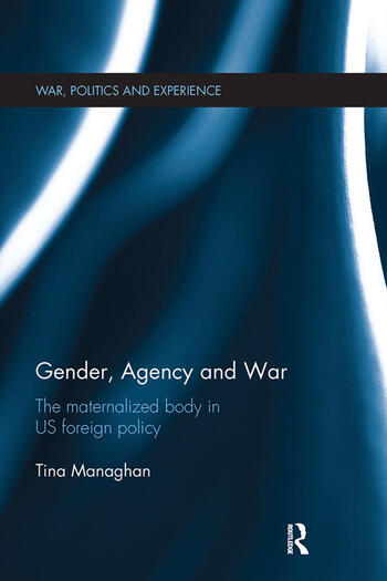 Gender, Agency and War The Maternalized Body in US Foreign Policy book cover