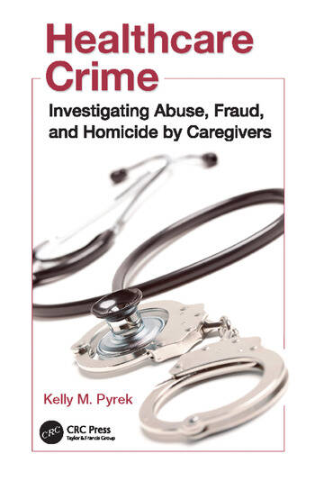Healthcare Crime Investigating Abuse, Fraud, and Homicide by Caregivers book cover