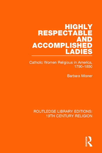 Highly Respectable and Accomplished Ladies Catholic Women Religious in America, 1790-1850 book cover