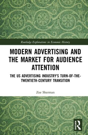 Modern Advertising and the Market for Audience Attention The US Advertising Industry's Turn-of-the-Twentieth-Century Transition book cover