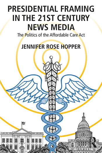 Presidential Framing in the 21st Century News Media The Politics of the Affordable Care Act book cover