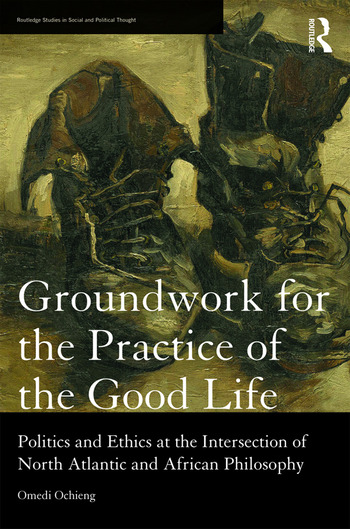 Groundwork for the Practice of the Good Life Politics and Ethics at the Intersection of North Atlantic and African Philosophy book cover