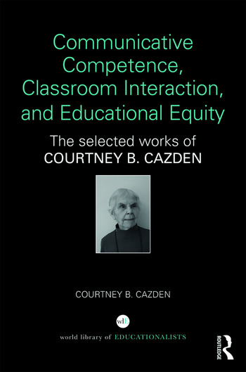 Communicative Competence, Classroom Interaction, and Educational Equity The Selected Works of Courtney B. Cazden book cover