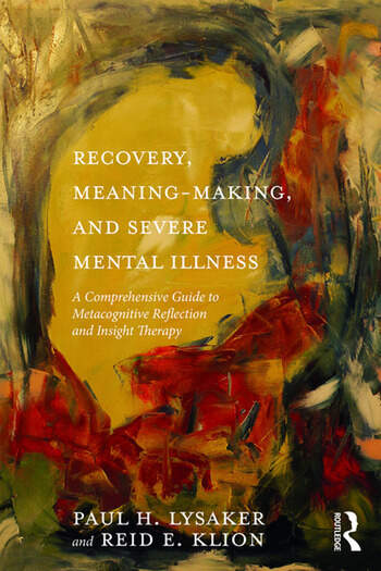 Recovery, Meaning-Making, and Severe Mental Illness A Comprehensive Guide to Metacognitive Reflection and Insight Therapy book cover