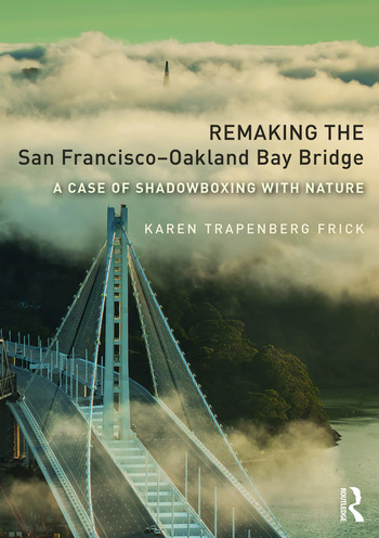Remaking the San Francisco–Oakland Bay Bridge A Case of Shadowboxing with Nature book cover
