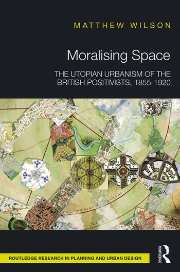 Moralising Space The Utopian Urbanism of the British Positivists, 1855-1920 book cover