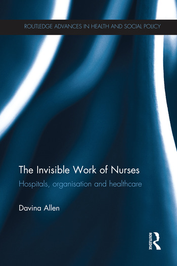 The Invisible Work of Nurses Hospitals, Organisation and Healthcare book cover