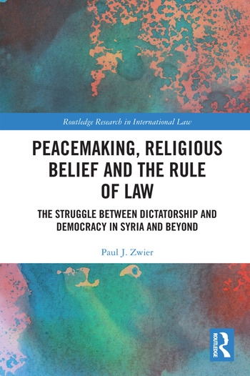 Peacemaking, Religious Belief and the Rule of Law The Struggle between Dictatorship and Democracy in Syria and Beyond book cover