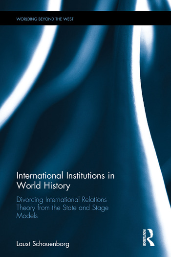 International Institutions in World History Divorcing International Relations Theory from the State and Stage Models book cover