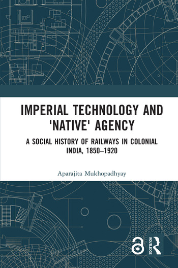Imperial Technology and 'Native' Agency (Open Access) A Social History of Railways in Colonial India, 1850-1920 book cover