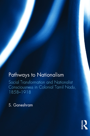 Pathways to Nationalism Social Transformation and Nationalist Consciousness in Colonial Tamil Nadu, 1858–1918 book cover