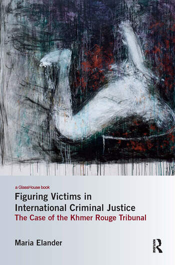 Figuring Victims in International Criminal Justice The case of the Khmer Rouge Tribunal book cover
