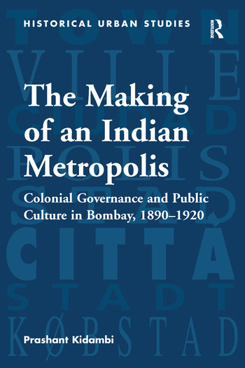 The Making of an Indian Metropolis Colonial Governance and Public Culture in Bombay, 1890-1920 book cover