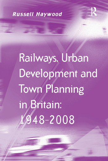Railways, Urban Development and Town Planning in Britain: 1948–2008 book cover