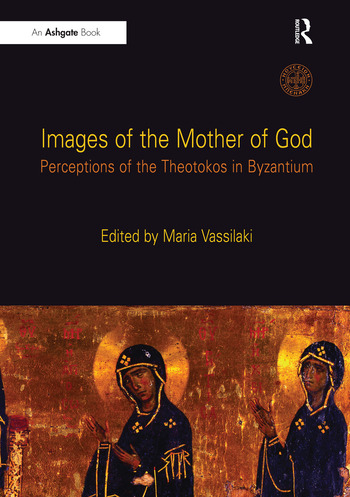 Images of the Mother of God Perceptions of the Theotokos in Byzantium book cover