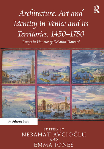 Architecture, Art and Identity in Venice and its Territories, 1450–1750 Essays in Honour of Deborah Howard book cover