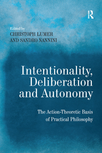Intentionality, Deliberation and Autonomy The Action-Theoretic Basis of Practical Philosophy book cover