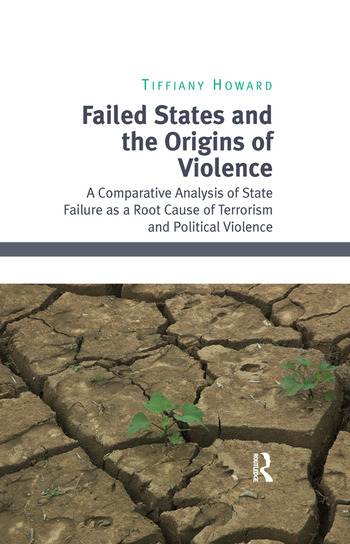 Failed States and the Origins of Violence A Comparative Analysis of State Failure as a Root Cause of Terrorism and Political Violence book cover