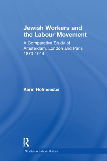 Jewish Workers and the Labour Movement A Comparative Study of Amsterdam, London and Paris 1870-1914 book cover