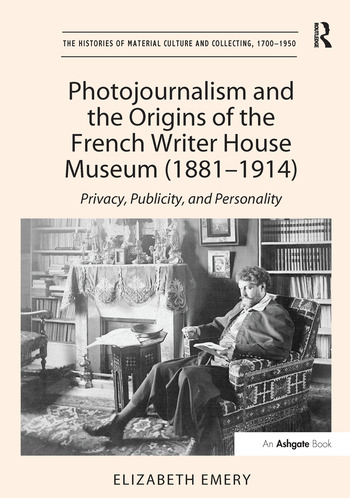 Photojournalism and the Origins of the French Writer House Museum (1881-1914) Privacy, Publicity, and Personality book cover