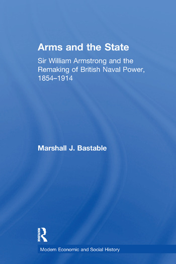 Arms and the State Sir William Armstrong and the Remaking of British Naval Power, 1854–1914 book cover