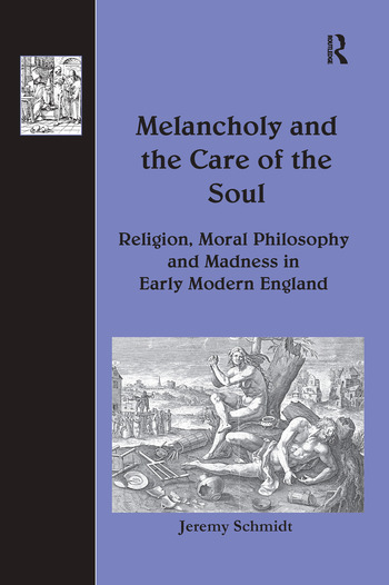 Melancholy and the Care of the Soul Religion, Moral Philosophy and Madness in Early Modern England book cover