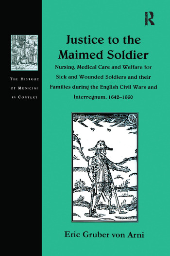 Justice to the Maimed Soldier Nursing, Medical Care and Welfare for Sick and Wounded Soldiers and their Families during the English Civil Wars and Interregnum, 1642–1660 book cover