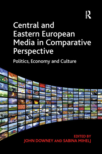 Central and Eastern European Media in Comparative Perspective Politics, Economy and Culture book cover