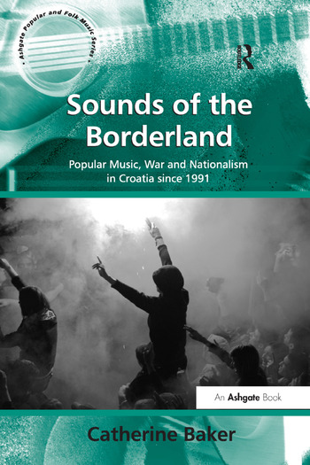 Sounds of the Borderland Popular Music, War and Nationalism in Croatia since 1991 book cover