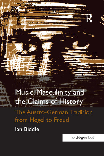 Music, Masculinity and the Claims of History The Austro-German Tradition from Hegel to Freud book cover