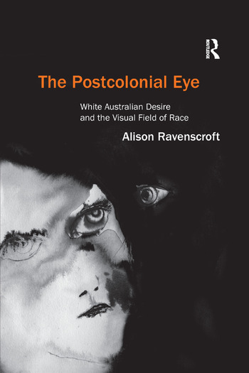 The Postcolonial Eye White Australian Desire and the Visual Field of Race book cover
