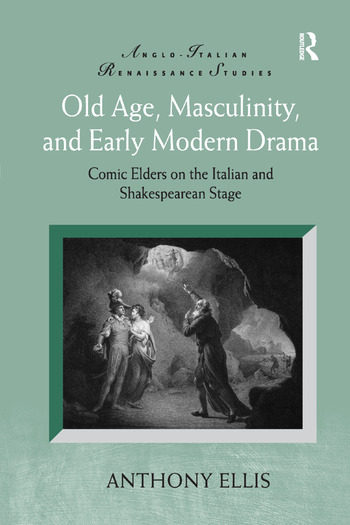 Old Age, Masculinity, and Early Modern Drama Comic Elders on the Italian and Shakespearean Stage book cover