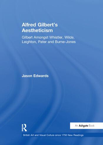 Alfred Gilbert's Aestheticism Gilbert Amongst Whistler, Wilde, Leighton, Pater and Burne-Jones book cover
