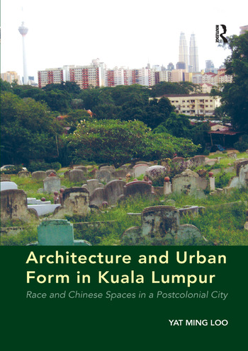 Architecture and Urban Form in Kuala Lumpur Race and Chinese Spaces in a Postcolonial City book cover