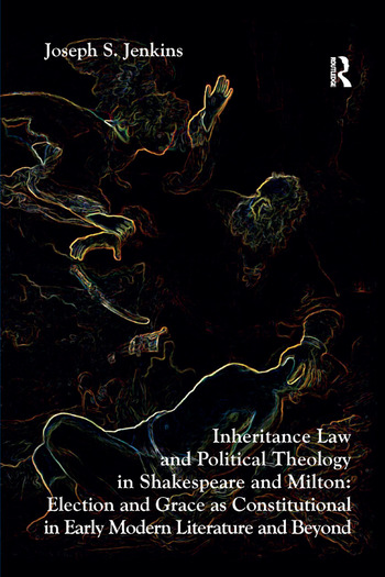 Inheritance Law and Political Theology in Shakespeare and Milton Election and Grace as Constitutional in Early Modern Literature and Beyond book cover